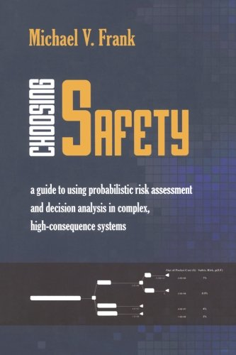 Choosing Safety: A Guide to Using Probabilistic Risk Assessment and Decision Analysis in Complex, High-Consequence Systems