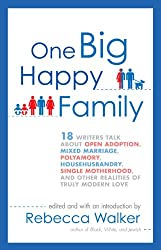 One Big Happy Family: 18 Writers Talk About Open Adoption, Mixed Marriage, Polyamory, Househusbandry, Single Motherhood, and Other Realities of Truly Modern Love
