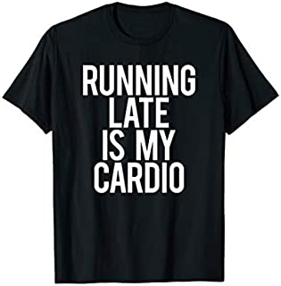 Best Gift Running Late Is My Cardio Funny Saying Workout Gym Gift Idea  Need Funny TShirt