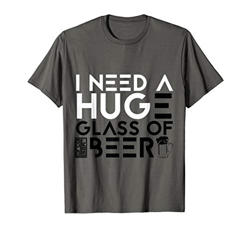 FUNNY I NEED A HUGE GLASS OF BEER DRINKING IPA LOVER T-SHIRT ()