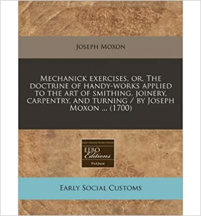 Libros descargables gratis para teléfonos.Mechanick Exercises, Or, the Doctrine of Handy-Works Applied to the Art of Smithing, Joinery, Carpentry, and Turning / By Joseph Moxon ... (1700) (Paperback) - Common in Spanish PDF CHM ePub