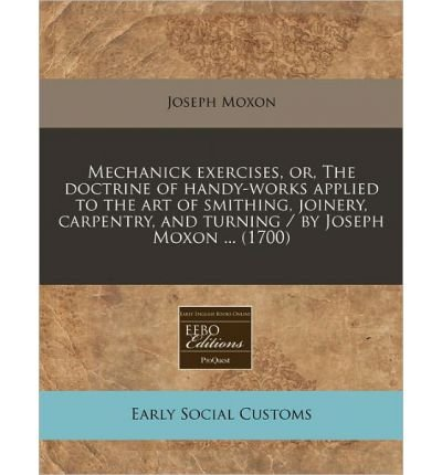 Mechanick Exercises, Or, the Doctrine of Handy-Works Applied to the Art of Smithing, Joinery, Carpentry, and Turning / By Joseph Moxon ... (1700) (Paperback) - Common