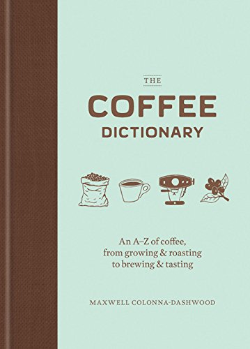The Coffee Dictionary: An A-Z of coffee, from growing & roasting to brewing & tasting by Maxwell Colonna-Dashwood