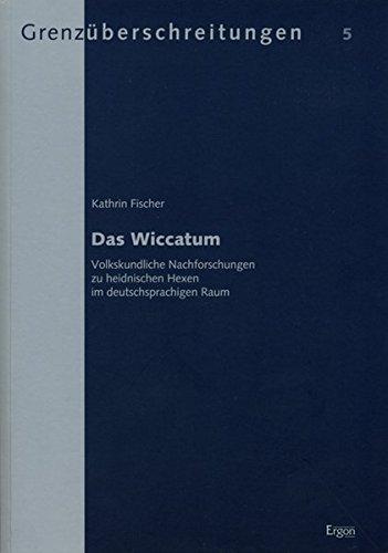 Das Wiccatum: Volkskundliche Nachforschungen zu heidnischen Hexen im deutschsprachigen Raum (Grenzüberschreitungen, Band 5)