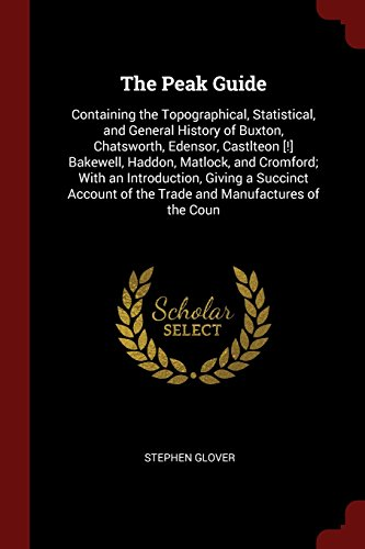 The Peak Guide: Containing the Topographical, Statistical, and General History of Buxton, Chatsworth, Edensor, Castlteon [!] Bakewell, Haddon, ... of the Trade and Manufactures of the Coun