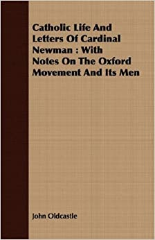 Catholic Life And Letters Of Cardinal Newman: With Notes On The Oxford Movement And Its Men by John Oldcastle (2008-02-22)