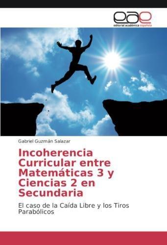 Download Incoherencia Curricular entre Matemáticas 3 y Ciencias 2 en Secundaria: El caso de la Caída Libre y los Tiros Parabólicos (Spanish Edition) pdf epub