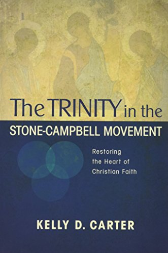 Trinity in the Stone-Campbell Movement: Restoring the Heart of Christian Faith