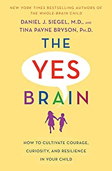 The Yes Brain: How to Cultivate Courage, Curiosity, and Resilience in Your Child by [Siegel, Daniel J., Bryson, Tina Payne]
