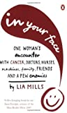 img - for In Your Face: One Woman's Encounter With Cancer, Doctors, Nurses, Machines, Family, Friends, and a Few Enemies by Lia Mills (2008-05-01) book / textbook / text book