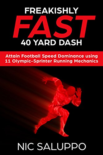 Freakishly Fast 40 Yard Dash: Attain Football Speed Dominance using 11 Olympic-Sprinter Running Mechanics