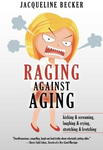 Raging Against Aging: kicking & screaming, laughing & crying, stretching & kvetching