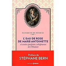 L'eau-de-rose de Marie-Antoinette: et autres parfums voluptueux de l'Histoire