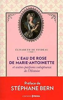 L'eau de rose de Marie-Antoinette : et autres parfums voluptueux de l'histoire, Feydeau, Elisabeth de