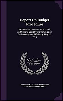 Book Report On Budget Procedure: Submitted to the Governor, Council, and General Court by the Commission On Economy and Efficiency. May 27, 1916