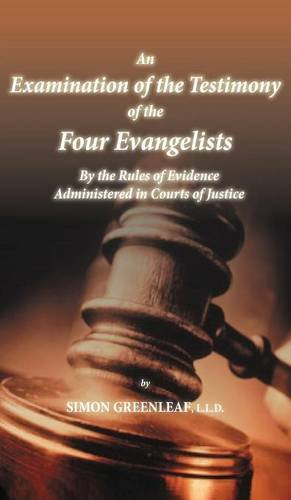 An Examination of the Testimony of the Four Evangelists By the Rules of Evidence Administered in Courts of Justice
