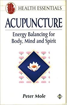Acupuncture: Energy Balancing for Body, Mind and Spirit (Health Essentials Series) by Peter Mole (1992-06-04)