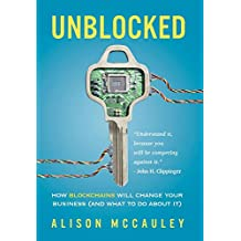 Unblocked: How Blockchains Will Change Your Business (and What to Do about It)