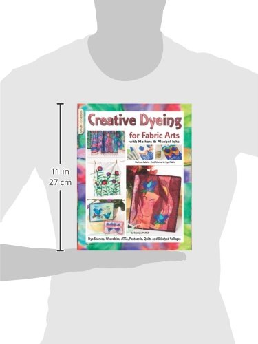 Creative Dyeing for Fabric Arts with Markers & Alcohol Inks: Dye Scarves, Wearables, ATCs, Postcards, Quilts and Stitched Collages