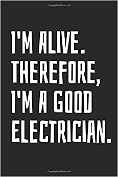 I'm Alive. Therefore, I'm A Good Electrician: Blank Lined Notebook