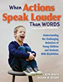 When Actions Speak Louder Than Words : Understanding the Challenging Behaviors of Young Children and Students with Disabilities, Davis, Kim and Dixon, Susan D., 1935249134