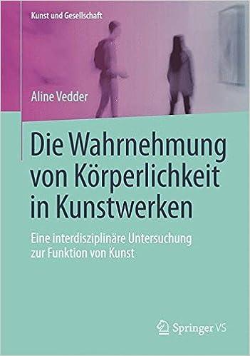 Die Wahrnehmung von Körperlichkeit in Kunstwerken: Eine interdisziplinäre Untersuchung zur Funktion von Kunst (Kunst und Gesellschaft) (German Edition)