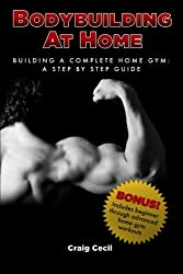 Bodybuilding at Home: Building a Complete Home Gym: A Step By Step Guide