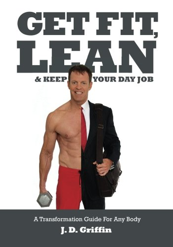 Get Fit, Lean and Keep Your Day Job: A Transformation Guide For Any Body
