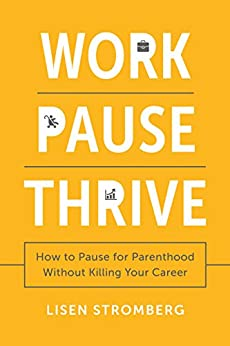 Work PAUSE Thrive: How to Pause for Parenthood Without Killing Your Career by [Stromberg, Lisen]