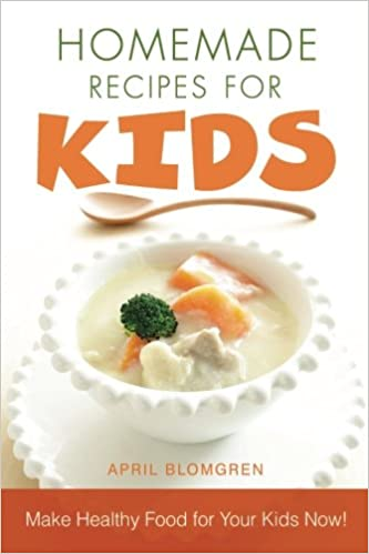 Amazon com: Homemade Recipes for Kids: Make Healthy Food for