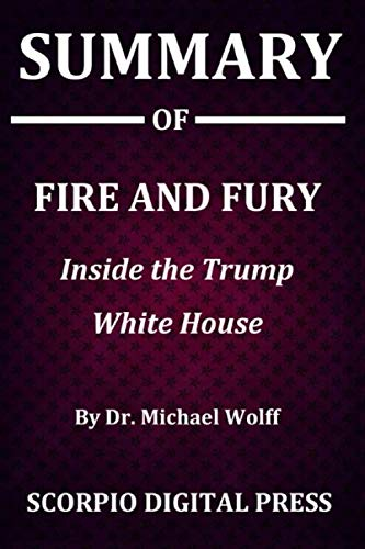 Summary Of Fire and Fury : Inside the Trump White House By Dr. Michael Wolff