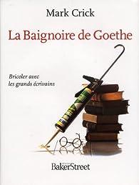 La Baignoire de Goethe : Bricoler avec les grands écrivains par Mark Crick