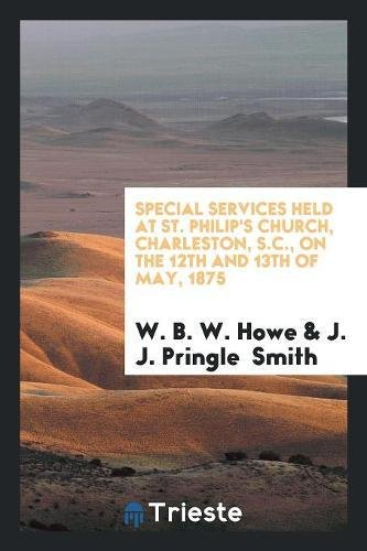 Special Services Held at St. Philip's Church, Charleston, S.C., on the 12th and 13th of May, 1875 pdf