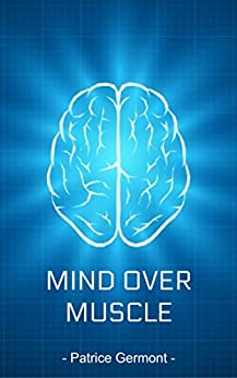 Mind Over Muscle: How to Control Chronic Muscle Tension using Meditation, Hypnosis, Guided Imagery,  Progressive Relaxation & The Power of Psychology! by [Germont, Patrice]