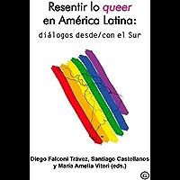 Resentir lo queer en América Latina: diálogos desde/con el Sur