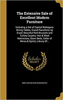 Book The Extensive Sale of Excellent Modern Furniture: Including a Set of Capital Mahogany Dining Tables: Grand Pianoforte, by Erard: Beautiful Rich ... Cellar of Wines and Spirits: Library Of...