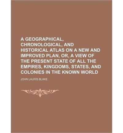 A Geographical, Chronological, and Historical Atlas on a New and Improved Plan, Or, a View of the Present State of All the Empires, Kingdoms, States, and Colonies in the Known World (Paperback) - Common pdf epub