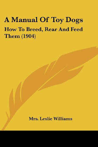 A Manual Of Toy Dogs: How To Breed, Rear, and Feed Them