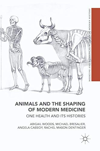 Animals and the Shaping of Modern Medicine: One Health and its Histories (Medicine and Biomedical Sciences in Modern History) (History Of Animal Testing For Medical Research)