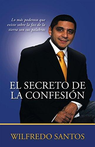 El Secreto De La Confesión: Lo Más Poderoso Que Existe Sobre La Faz De La Tierra Son Sus Palabras (Spanish Edition) (La Faz De La Tierra)