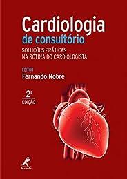 Cardiologia de consultório: Soluções práticas na rotina do cardiologista