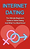 Internet Dating: The Ultimate Beginner's Guide to Online Dating And What You Must Know! (For Men, Women, Academy, Advice, Books, Etiquette)