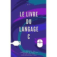 Le Livre du Langage C: Les bases du C par un étudiant en programmation. (French Edition)