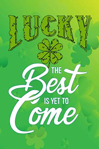 lucky: the best is yet to come Journal gift for clover shamrocks st patricks day Lined Notebook 120 page - Journal Lucky
