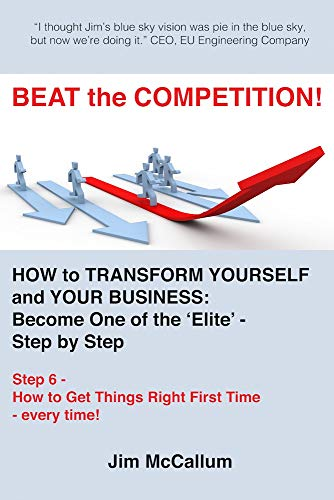 BEAT the COMPETITION! How to transform yourself and your business: Become one of the 'Elite' - Step by Step: Step 6. How to Get Things Right First Time - every time! ('Elite' Business Series) (Lean Six Sigma 5s For The Office)