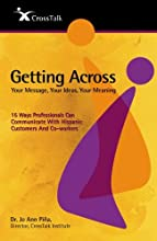Getting Across...Your Message, Your Ideas, Your Meaning: 15 Ways Professionals Can Communicate With Hispanic Customers and Co-workers