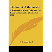 The Secret of the Pacific: A Discussion of the Origin of the Early Civilizations of America 1912 by C. Reginald Enock (2004-10-15)