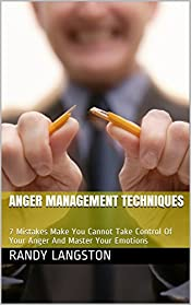 Anger Management Techniques: 7 Mistakes Make You Cannot Take Control Of Your Anger And Master Your Emotions