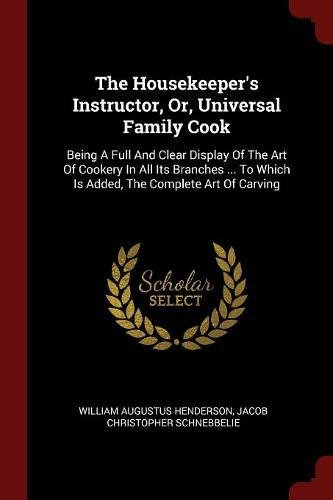 Download The Housekeeper's Instructor, Or, Universal Family Cook: Being A Full And Clear Display Of The Art Of Cookery In All Its Branches ... To Which Is Added, The Complete Art Of Carving ebook