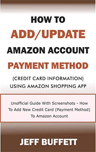 How To Add/Update Amazon Account Payment Method (Credit Card Information) Using Amazon Shopping App: Unofficial Guide With Screenshots - How To Add New ... Amazon Account Payment Method Book 3)